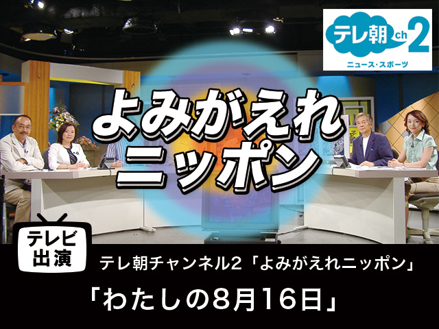 【テレビ出演】「わたしの8月16日」 よみがえれニッポン
